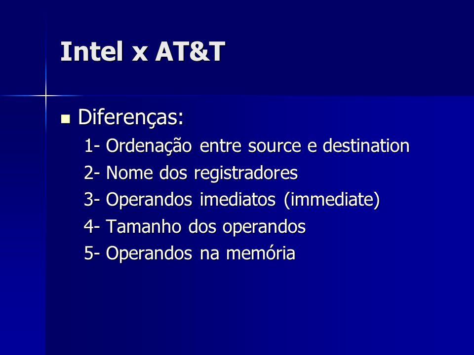 Intel x AT&T Diferenças: Diferenças: 1- Ordenação entre source e destination 2- Nome dos registradores 3- Operandos imediatos (immediate) 4- Tamanho dos operandos 5- Operandos na memória