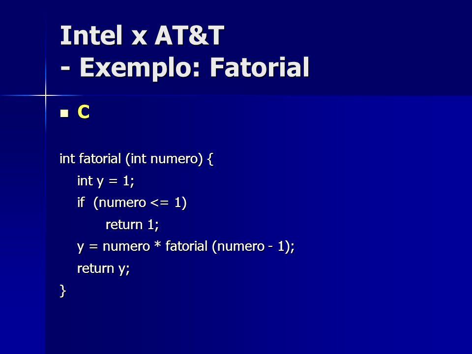 Intel x AT&T - Exemplo: Fatorial Intel Intel.globl main main: mov eax, 5 mov ebx, 1 L1: cmp eax, 0 //compara 0 com o valor em eax je L2 //pula p/ L2 se 0==eax (je – pula se igual) imul ebx, eax // ebx = ebx*eax dec eax //decrementa eax jmp L1 // pulo incondicional para L1 L2: ret