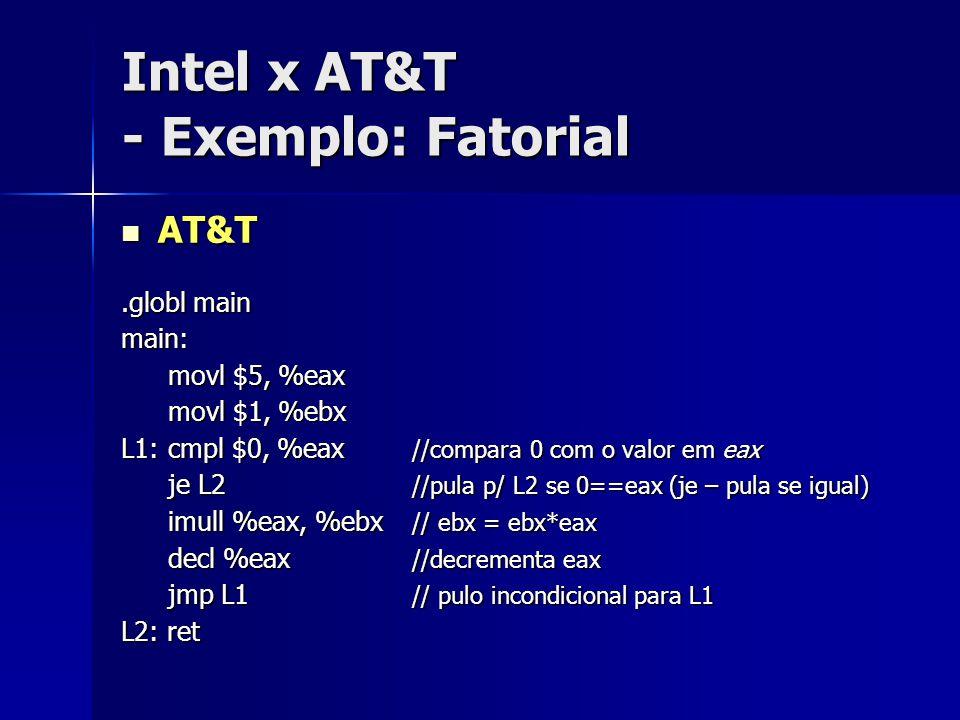Intel x AT&T - Exemplo: Fatorial AT&T AT&T.globl main main: movl $5, %eax movl $1, %ebx L1: cmpl $0, %eax //compara 0 com o valor em eax je L2 //pula p/ L2 se 0==eax (je – pula se igual) imull %eax, %ebx // ebx = ebx*eax decl %eax //decrementa eax jmp L1 // pulo incondicional para L1 L2: ret