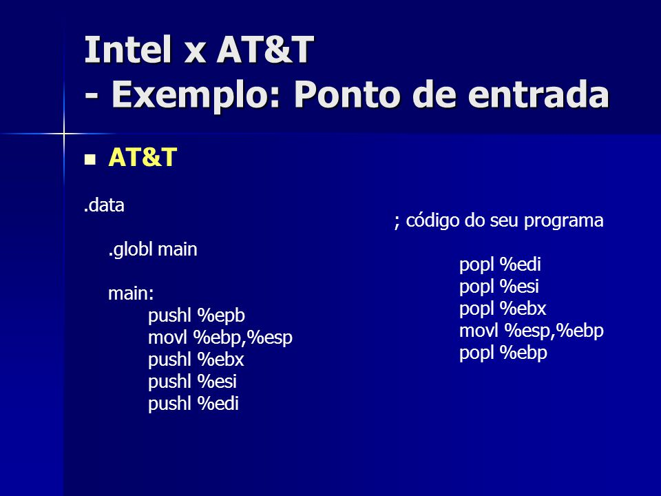 Intel x AT&T - Exemplo: Ponto de entrada AT&T.data.globl main main: pushl %epb movl %ebp,%esp pushl %ebx pushl %esi pushl %edi ; código do seu programa popl %edi popl %esi popl %ebx movl %esp,%ebp popl %ebp