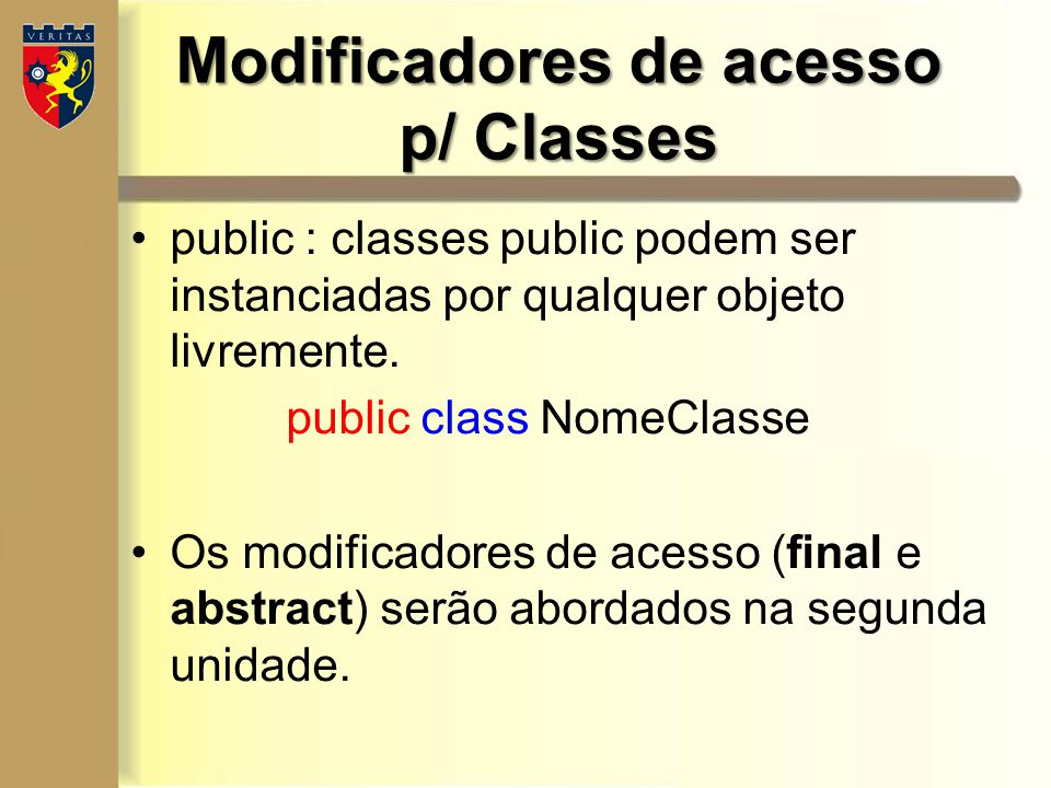 Modificadores de acesso p/ Classes public : classes public podem ser instanciadas por qualquer objeto livremente. public class NomeClasse Os modificad