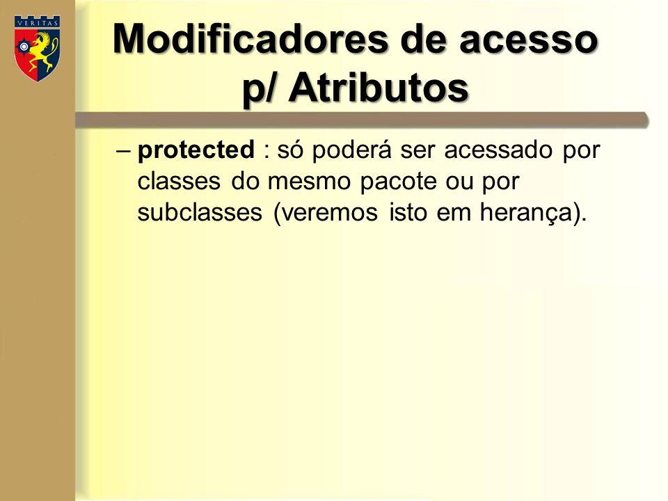Modificadores de acesso p/ Atributos –protected : só poderá ser acessado por classes do mesmo pacote ou por subclasses (veremos isto em herança).