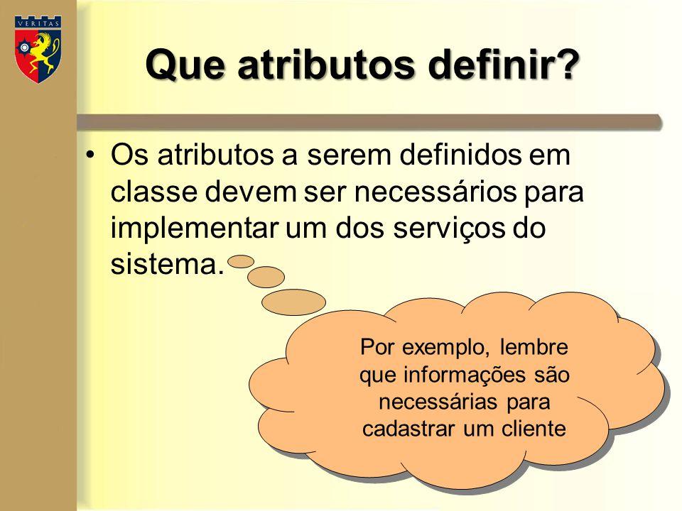 Os atributos a serem definidos em classe devem ser necessários para implementar um dos serviços do sistema. Que atributos definir? Por exemplo, lembre