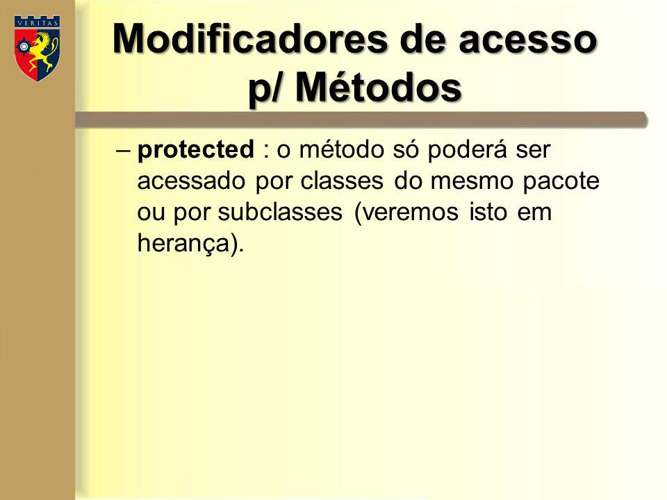 Modificadores de acesso p/ Métodos –protected : o método só poderá ser acessado por classes do mesmo pacote ou por subclasses (veremos isto em herança