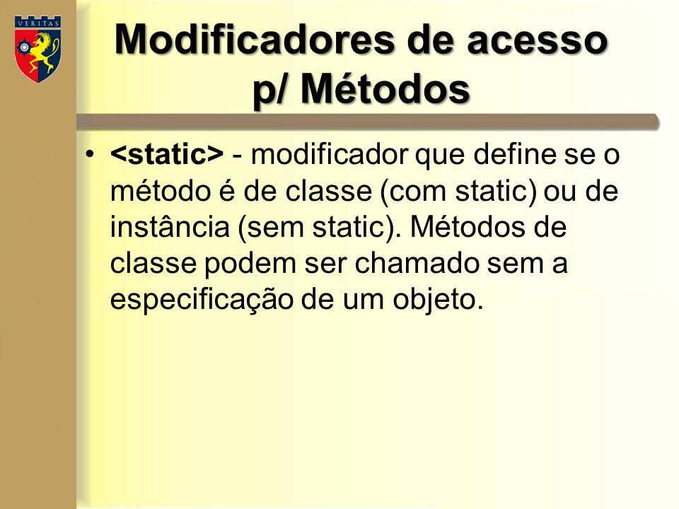 Modificadores de acesso p/ Métodos - modificador que define se o método é de classe (com static) ou de instância (sem static). Métodos de classe podem