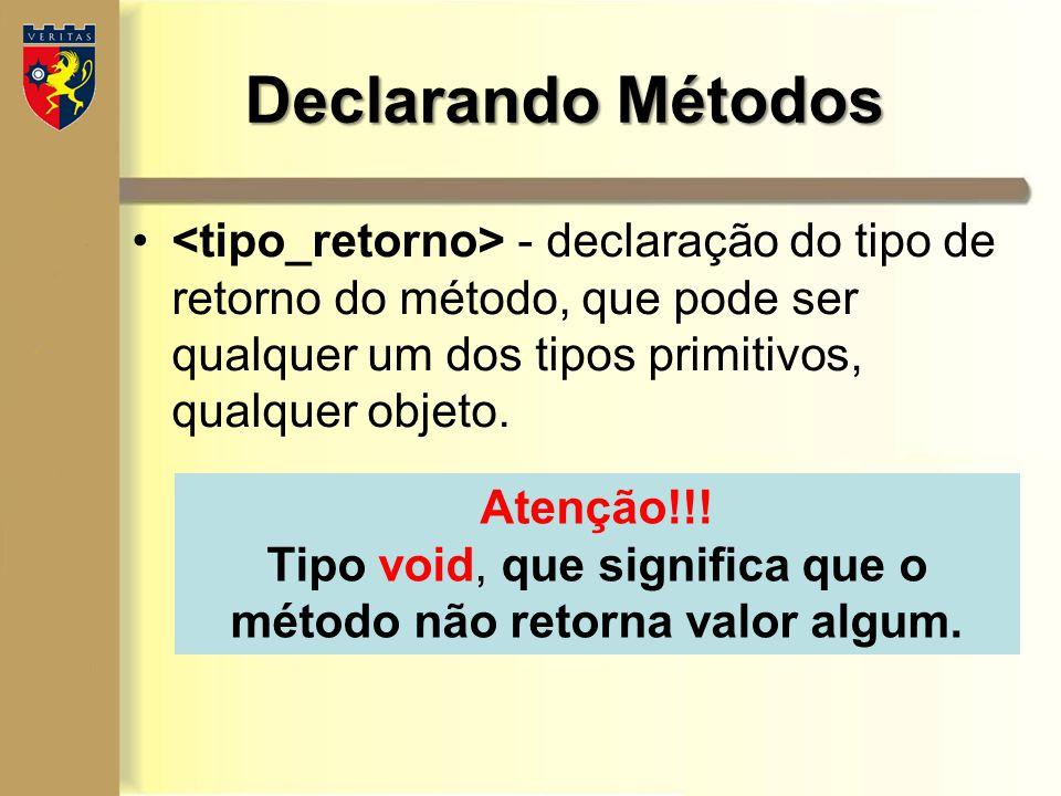 Declarando Métodos - declaração do tipo de retorno do método, que pode ser qualquer um dos tipos primitivos, qualquer objeto. Atenção!!! Tipo void, qu