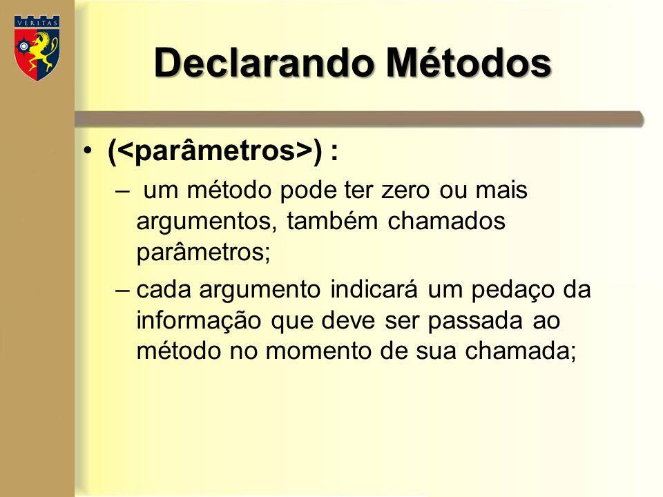 Declarando Métodos ( ) : – um método pode ter zero ou mais argumentos, também chamados parâmetros; –cada argumento indicará um pedaço da informação qu