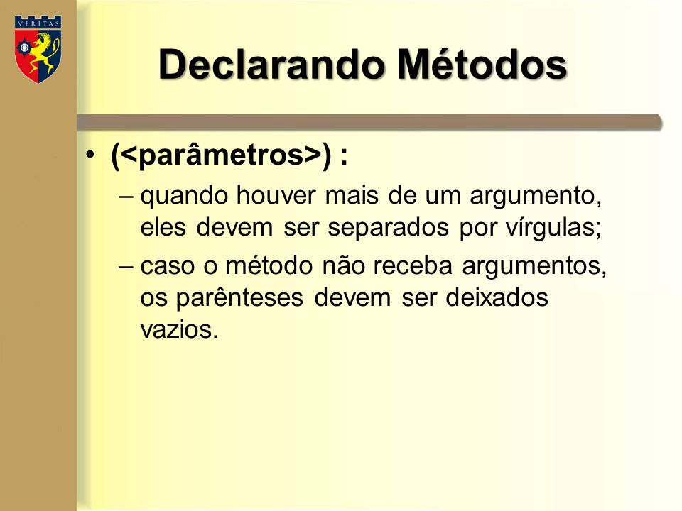 Declarando Métodos ( ) : –quando houver mais de um argumento, eles devem ser separados por vírgulas; –caso o método não receba argumentos, os parêntes