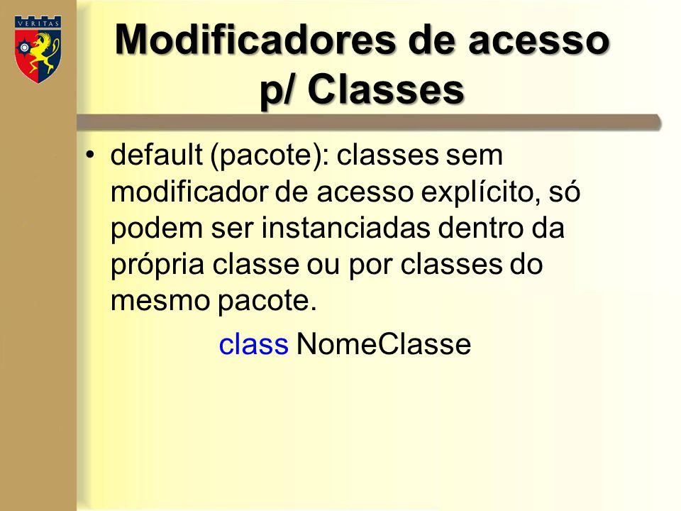 Modificadores de acesso p/ Classes default (pacote): classes sem modificador de acesso explícito, só podem ser instanciadas dentro da própria classe o