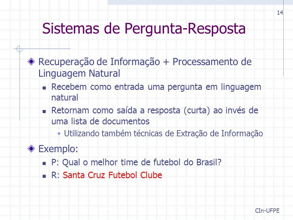 CIn-UFPE 14 Sistemas de Pergunta-Resposta Recuperação de Informação + Processamento de Linguagem Natural Recebem como entrada uma pergunta em linguage