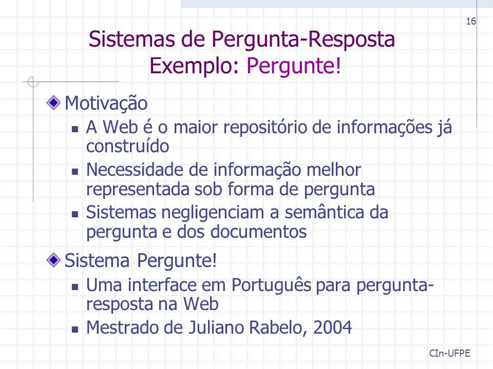 CIn-UFPE 16 Sistemas de Pergunta-Resposta Exemplo: Pergunte! Motivação A Web é o maior repositório de informações já construído Necessidade de informa