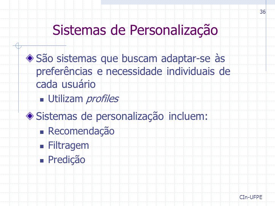 CIn-UFPE 36 Sistemas de Personalização São sistemas que buscam adaptar-se às preferências e necessidade individuais de cada usuário Utilizam profiles