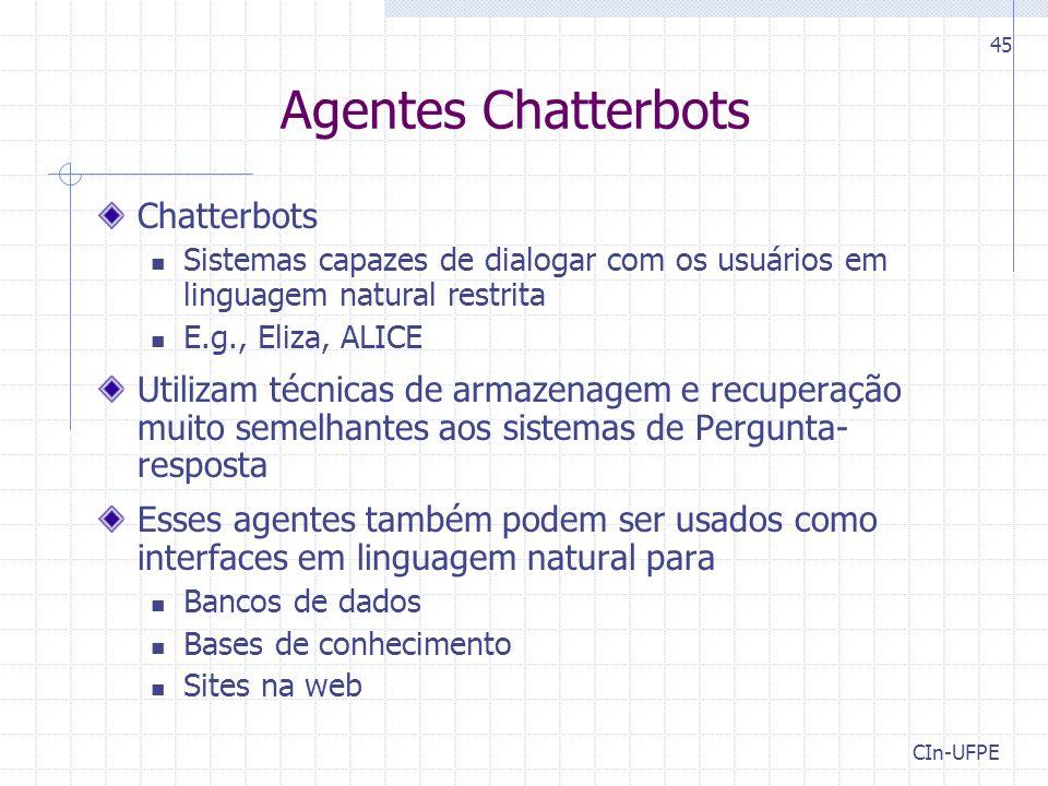CIn-UFPE 45 Agentes Chatterbots Chatterbots Sistemas capazes de dialogar com os usuários em linguagem natural restrita E.g., Eliza, ALICE Utilizam téc