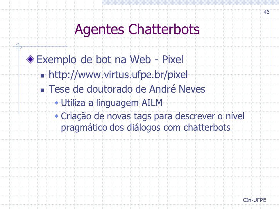 CIn-UFPE 46 Agentes Chatterbots Exemplo de bot na Web - Pixel http://www.virtus.ufpe.br/pixel Tese de doutorado de André Neves  Utiliza a linguagem A