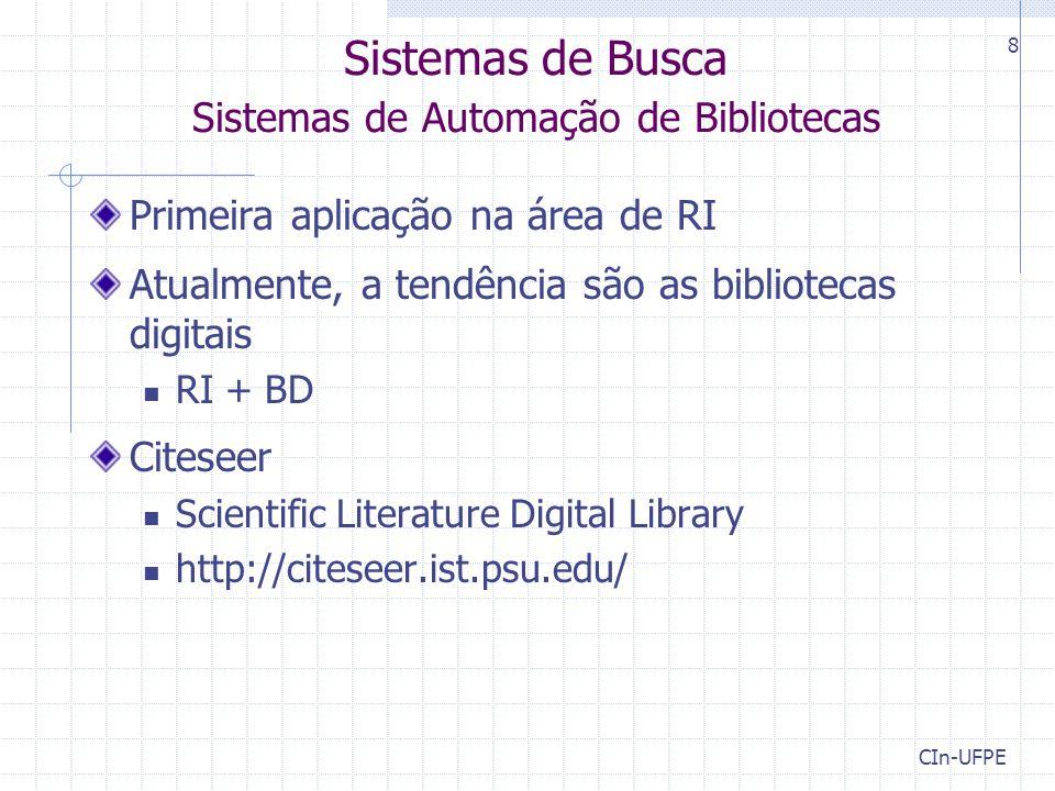 CIn-UFPE 8 Sistemas de Busca Sistemas de Automação de Bibliotecas Primeira aplicação na área de RI Atualmente, a tendência são as bibliotecas digitais