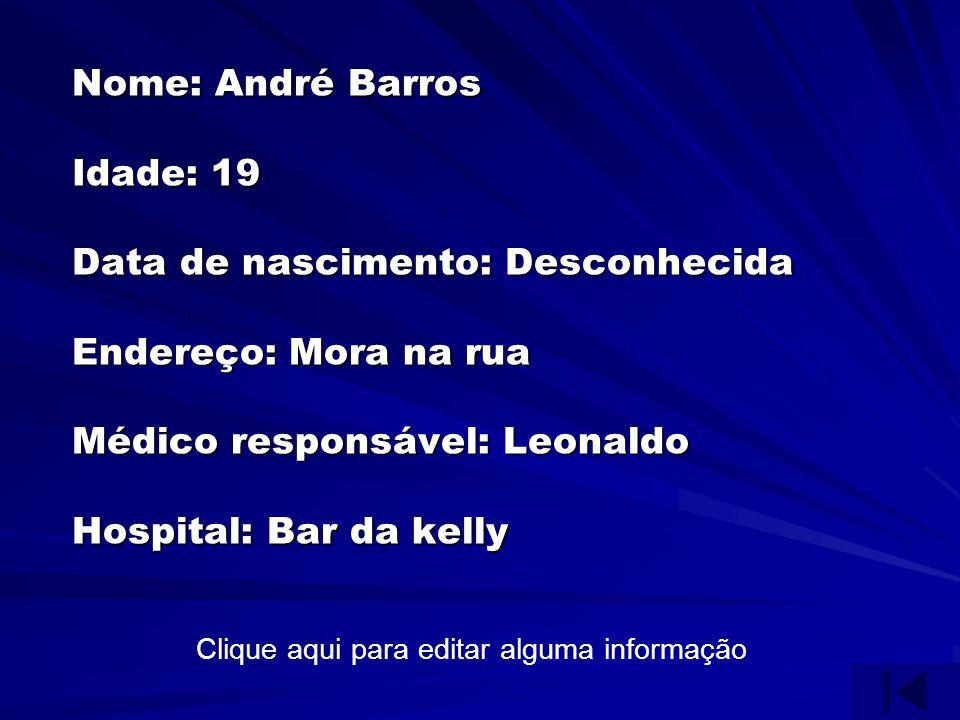 Nome: André Barros Idade: 19 Data de nascimento: Desconhecida Endereço: Mora na rua Médico responsável: Leonaldo Hospital: Bar da kelly Clique aqui para editar alguma informação