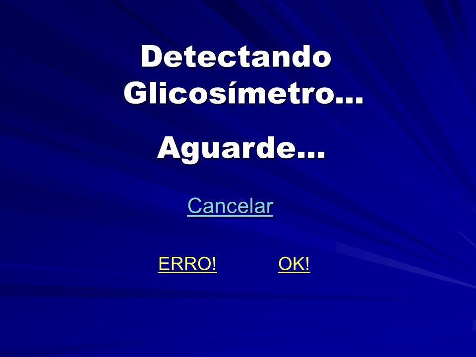 Detectando Glicosímetro... Detectando Glicosímetro...Aguarde... Cancelar Cancelar ERRO! OK!