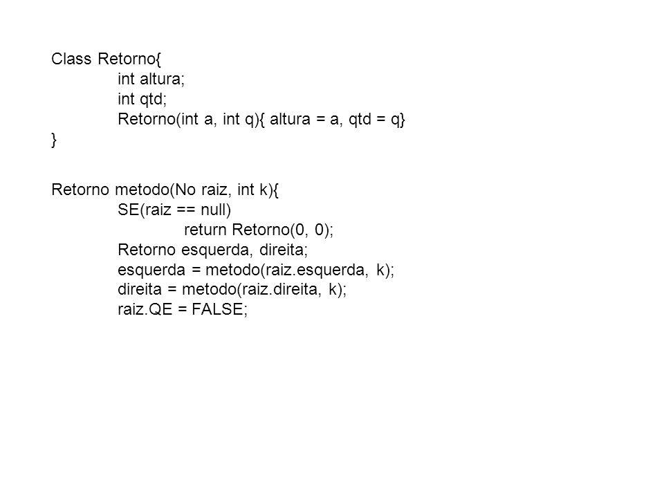 Class Retorno{ int altura; int qtd; Retorno(int a, int q){ altura = a, qtd = q} } Retorno metodo(No raiz, int k){ SE(raiz == null) return Retorno(0, 0); Retorno esquerda, direita; esquerda = metodo(raiz.esquerda, k); direita = metodo(raiz.direita, k); raiz.QE = FALSE;