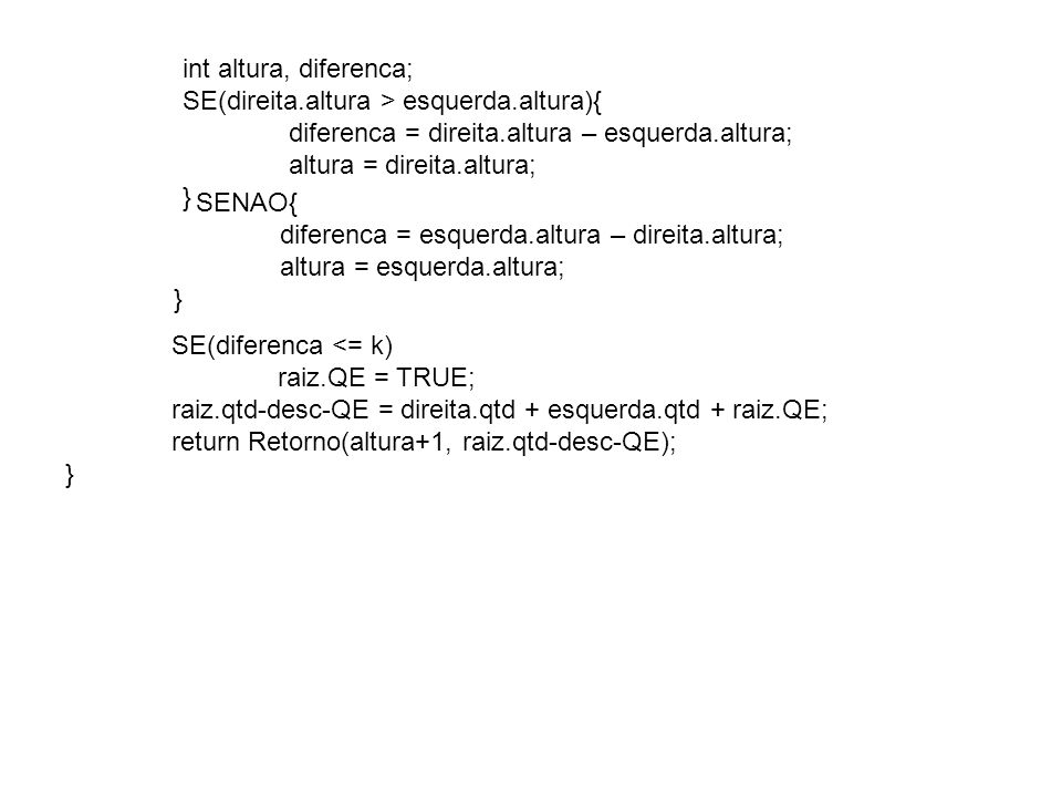 SE(diferenca <= k) raiz.QE = TRUE; raiz.qtd-desc-QE = direita.qtd + esquerda.qtd + raiz.QE; return Retorno(altura+1, raiz.qtd-desc-QE); } int altura, diferenca; SE(direita.altura > esquerda.altura){ diferenca = direita.altura – esquerda.altura; altura = direita.altura; } SENAO{ diferenca = esquerda.altura – direita.altura; altura = esquerda.altura; }