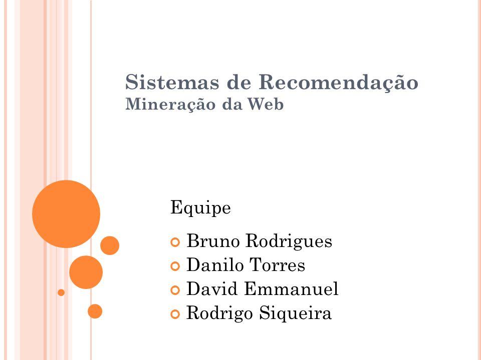 Sistemas de Recomendação Mineração da Web Equipe Bruno Rodrigues Danilo Torres David Emmanuel Rodrigo Siqueira