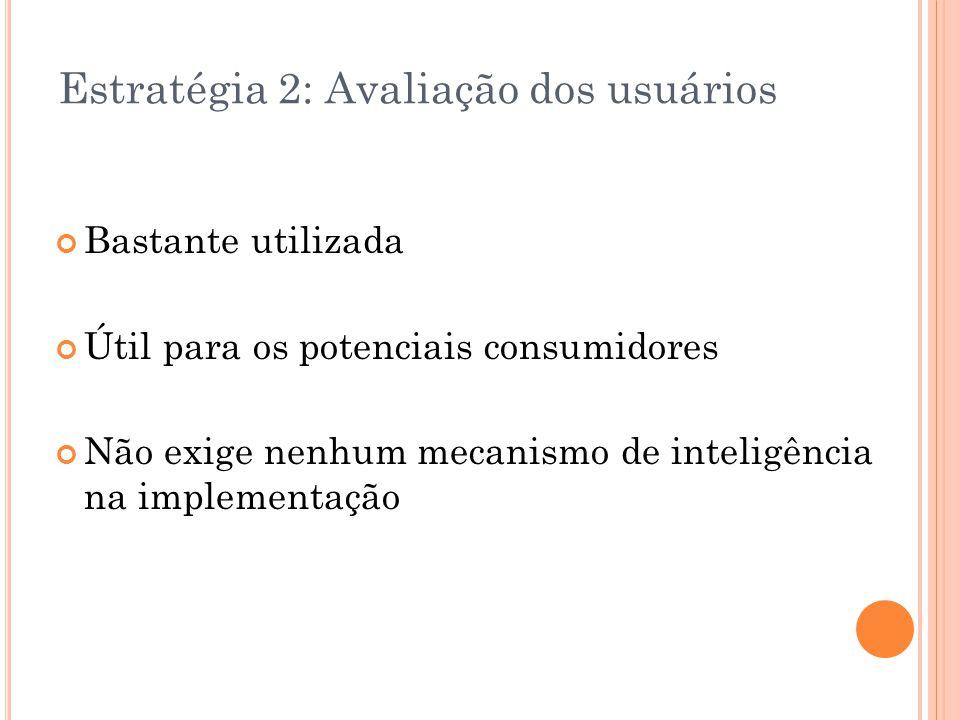 Estratégia 2: Avaliação dos usuários Bastante utilizada Útil para os potenciais consumidores Não exige nenhum mecanismo de inteligência na implementaç