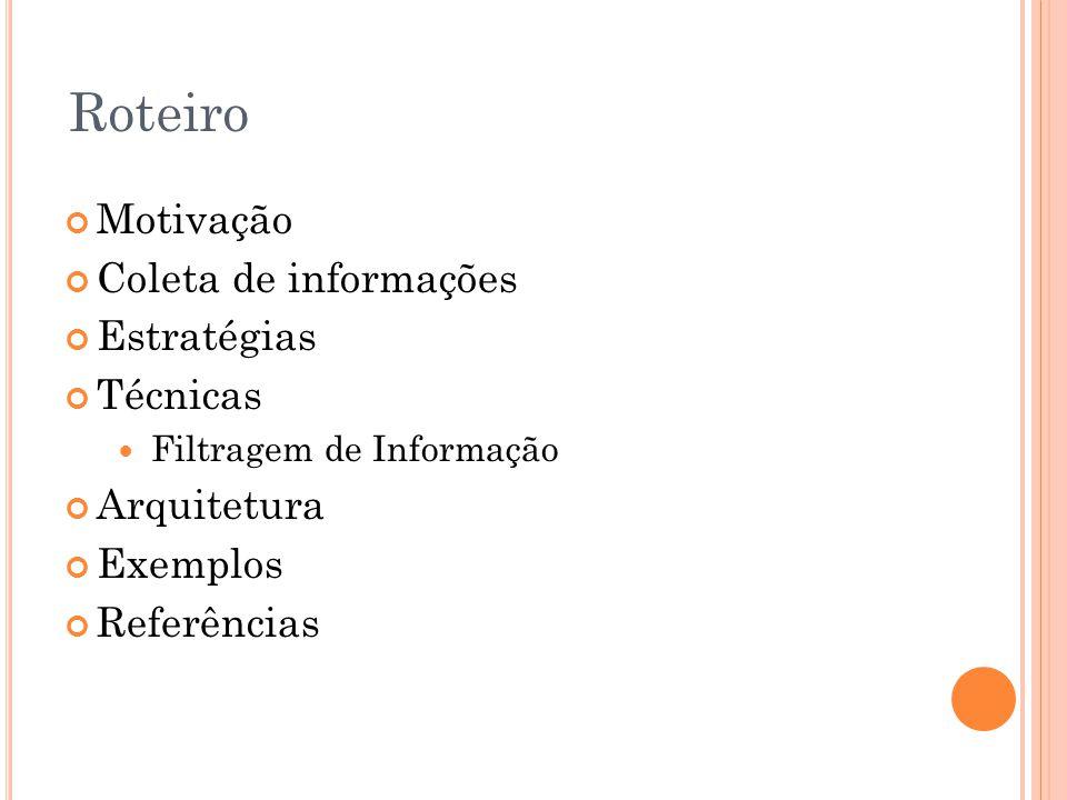 Roteiro Motivação Coleta de informações Estratégias Técnicas Filtragem de Informação Arquitetura Exemplos Referências