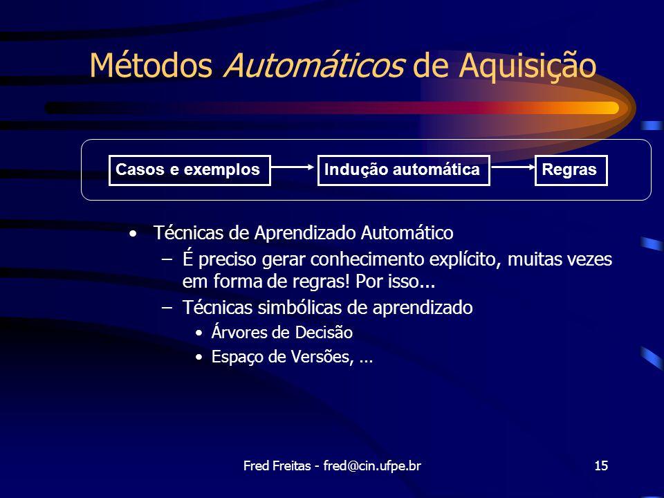 Fred Freitas - fred@cin.ufpe.br15 Métodos Automáticos de Aquisição Técnicas de Aprendizado Automático –É preciso gerar conhecimento explícito, muitas vezes em forma de regras.
