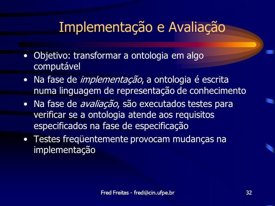 Fred Freitas - fred@cin.ufpe.br32 Implementação e Avaliação Objetivo: transformar a ontologia em algo computável Na fase de implementação, a ontologia é escrita numa linguagem de representação de conhecimento Na fase de avaliação, são executados testes para verificar se a ontologia atende aos requisitos especificados na fase de especificação Testes freqüentemente provocam mudanças na implementação