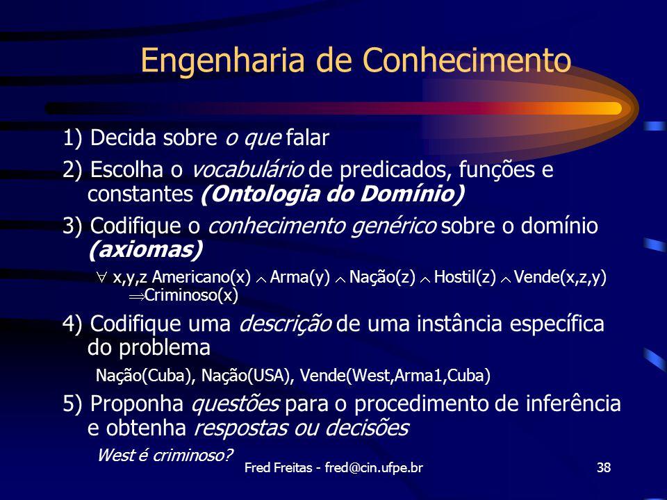 Fred Freitas - fred@cin.ufpe.br38 Engenharia de Conhecimento 1) Decida sobre o que falar 2) Escolha o vocabulário de predicados, funções e constantes (Ontologia do Domínio) 3) Codifique o conhecimento genérico sobre o domínio (axiomas)  x,y,z Americano(x)  Arma(y)  Nação(z)  Hostil(z)  Vende(x,z,y)  Criminoso(x) 4) Codifique uma descrição de uma instância específica do problema Nação(Cuba), Nação(USA), Vende(West,Arma1,Cuba) 5) Proponha questões para o procedimento de inferência e obtenha respostas ou decisões West é criminoso?