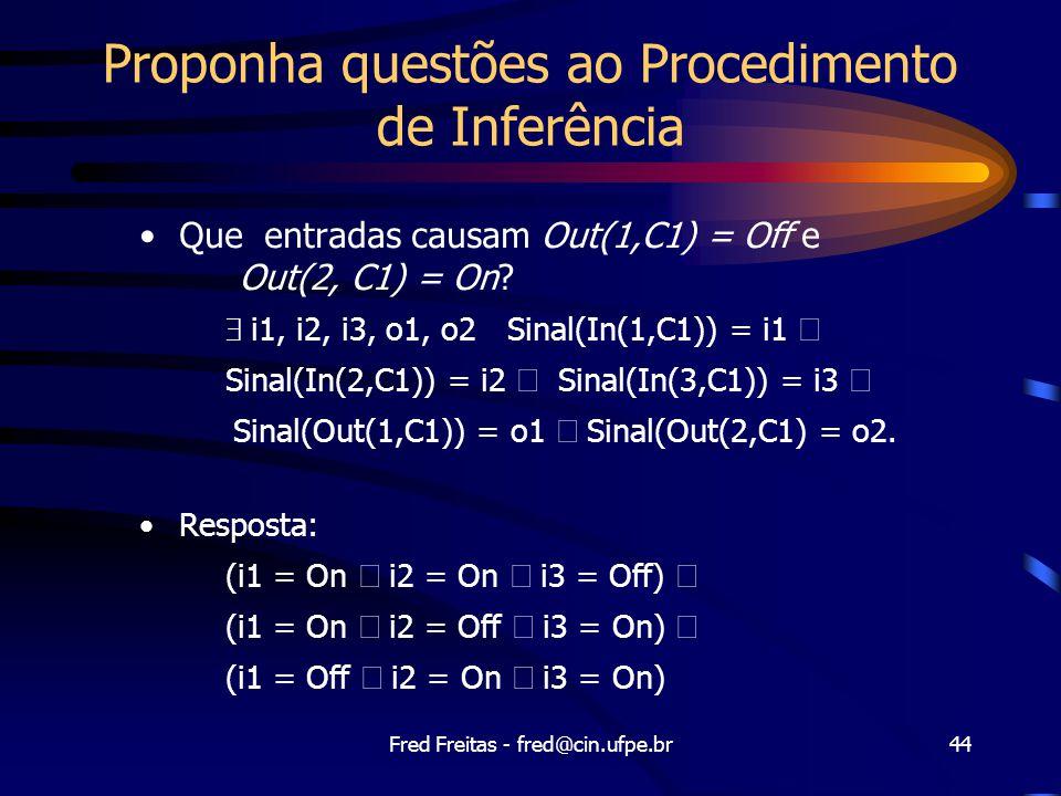Fred Freitas - fred@cin.ufpe.br44 Proponha questões ao Procedimento de Inferência Que entradas causam Out(1,C1) = Off e Out(2, C1) = On.