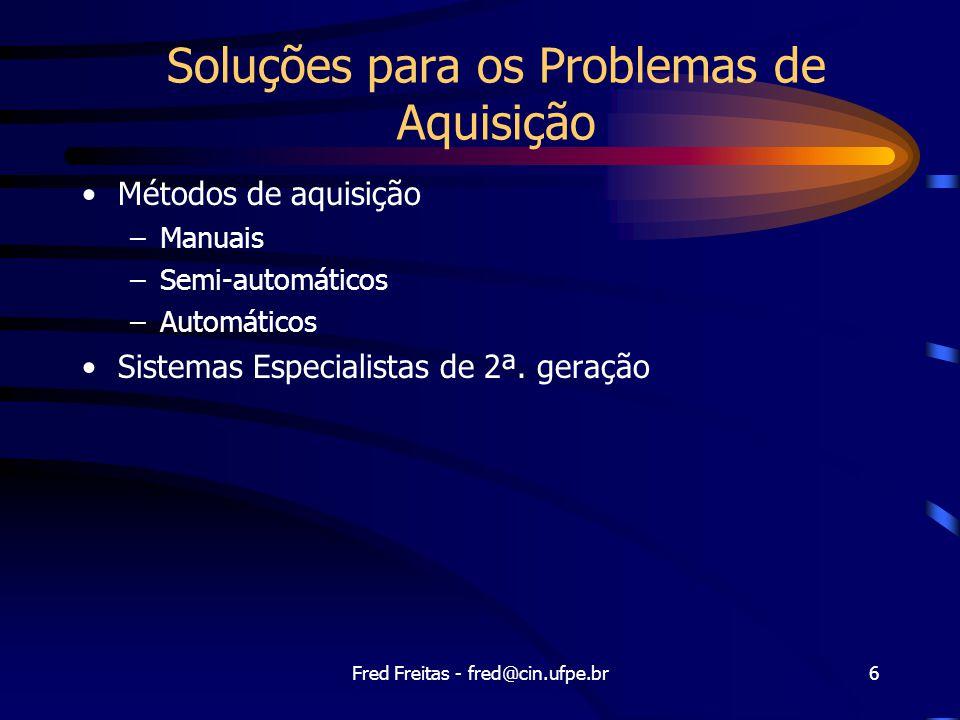 Fred Freitas - fred@cin.ufpe.br6 Soluções para os Problemas de Aquisição Métodos de aquisição –Manuais –Semi-automáticos –Automáticos Sistemas Especialistas de 2ª.