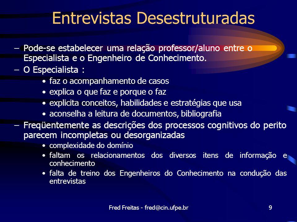 Fred Freitas - fred@cin.ufpe.br9 Entrevistas Desestruturadas –Pode-se estabelecer uma relação professor/aluno entre o Especialista e o Engenheiro de Conhecimento.