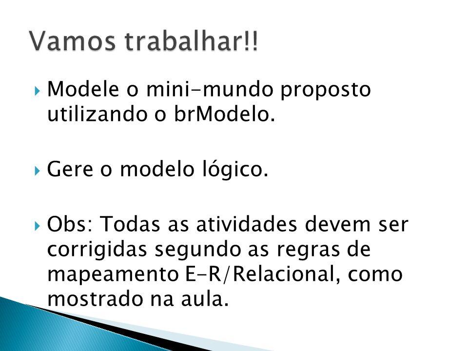  Modele o mini-mundo proposto utilizando o brModelo.  Gere o modelo lógico.  Obs: Todas as atividades devem ser corrigidas segundo as regras de map