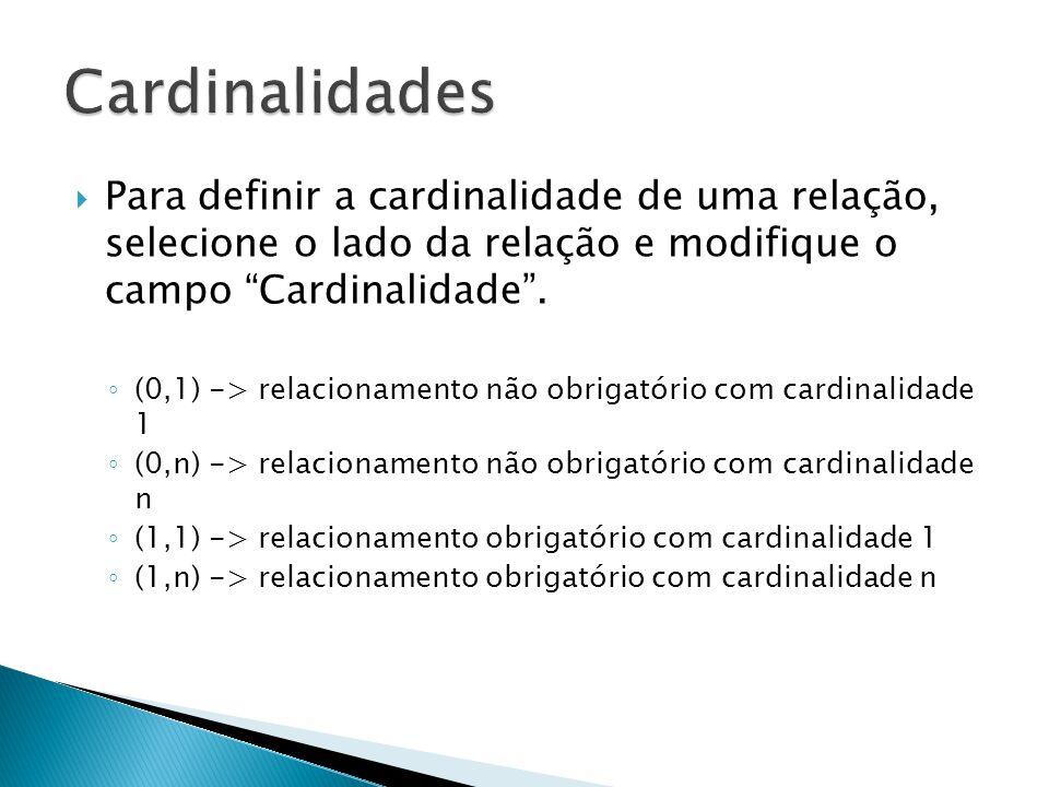 """ Para definir a cardinalidade de uma relação, selecione o lado da relação e modifique o campo """"Cardinalidade"""". ◦ (0,1) -> relacionamento não obrigató"""