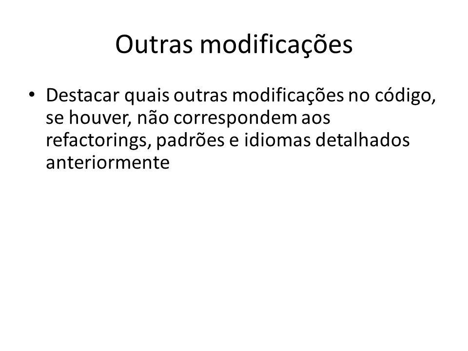 Outras modificações Destacar quais outras modificações no código, se houver, não correspondem aos refactorings, padrões e idiomas detalhados anteriorm