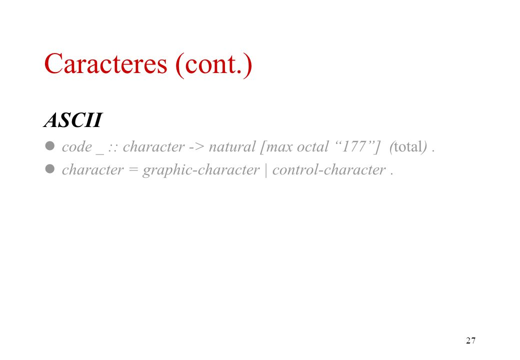 26 Caracteres Basics character = . character of _ :: natural -> character (partial, injective). code _ :: character -> natural (total, injective). Al