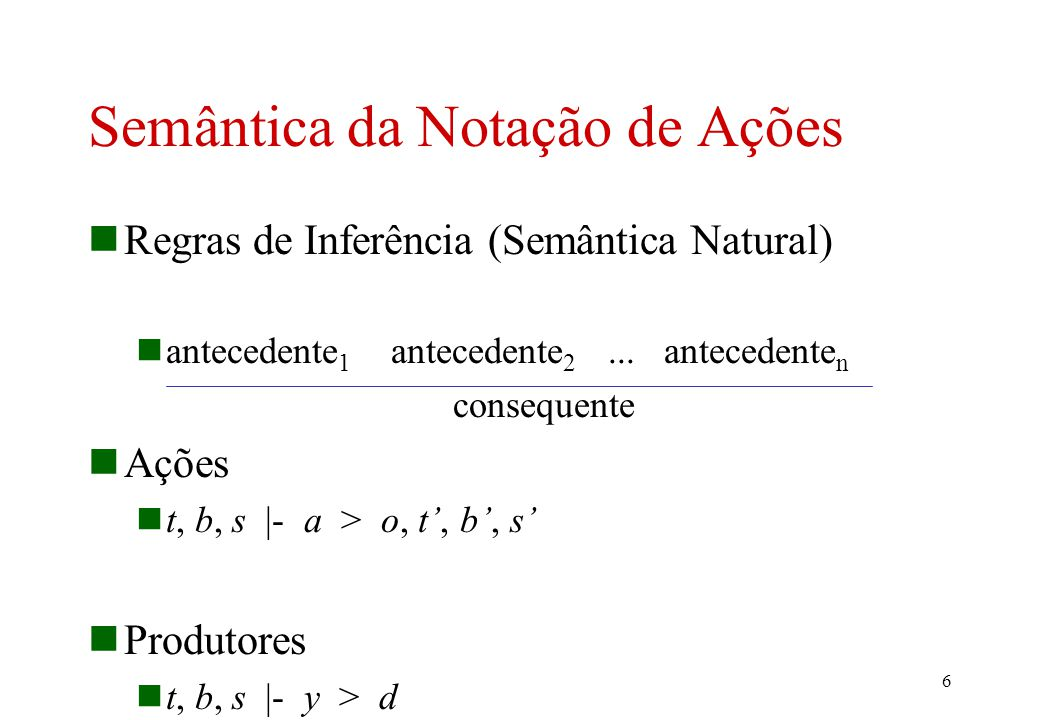 6 Semântica da Notação de Ações Regras de Inferência (Semântica Natural) antecedente 1 antecedente 2...