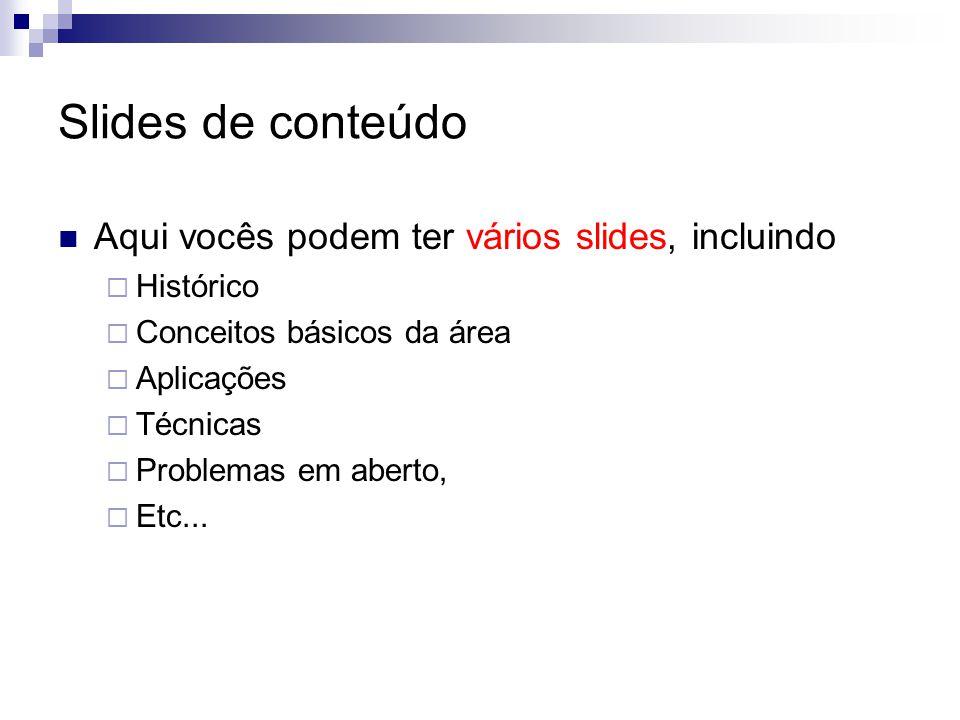 Slides de conteúdo Aqui vocês podem ter vários slides, incluindo  Histórico  Conceitos básicos da área  Aplicações  Técnicas  Problemas em aberto,  Etc...