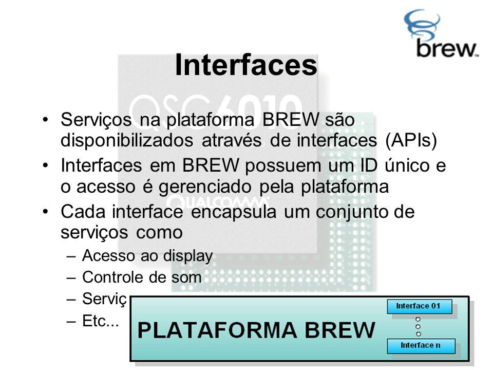 Interfaces Serviços na plataforma BREW são disponibilizados através de interfaces (APIs) Interfaces em BREW possuem um ID único e o acesso é gerenciado pela plataforma Cada interface encapsula um conjunto de serviços como –Acesso ao display –Controle de som –Serviços de rede –Etc...