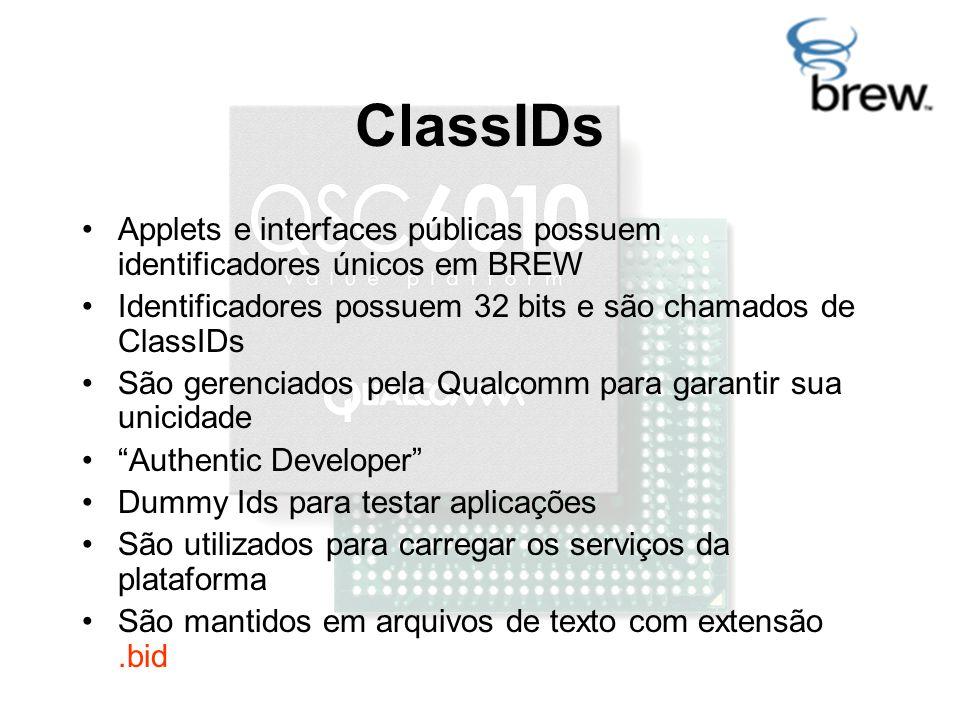 ClassIDs Applets e interfaces públicas possuem identificadores únicos em BREW Identificadores possuem 32 bits e são chamados de ClassIDs São gerenciados pela Qualcomm para garantir sua unicidade Authentic Developer Dummy Ids para testar aplicações São utilizados para carregar os serviços da plataforma São mantidos em arquivos de texto com extensão.bid