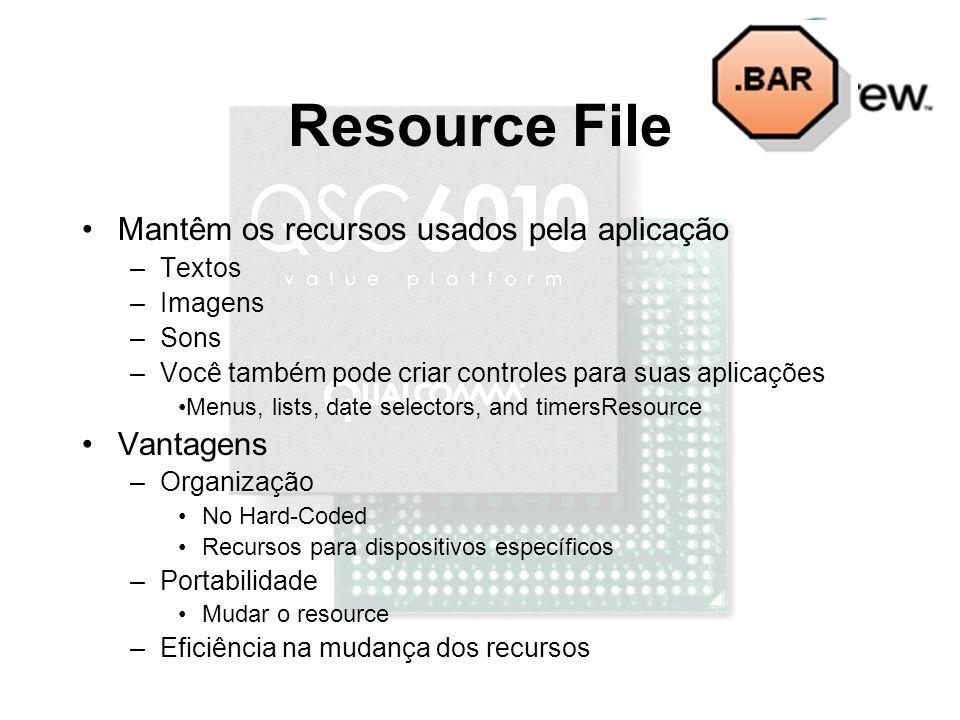 Resource File Mantêm os recursos usados pela aplicação –Textos –Imagens –Sons –Você também pode criar controles para suas aplicações Menus, lists, date selectors, and timersResource Vantagens –Organização No Hard-Coded Recursos para dispositivos específicos –Portabilidade Mudar o resource –Eficiência na mudança dos recursos