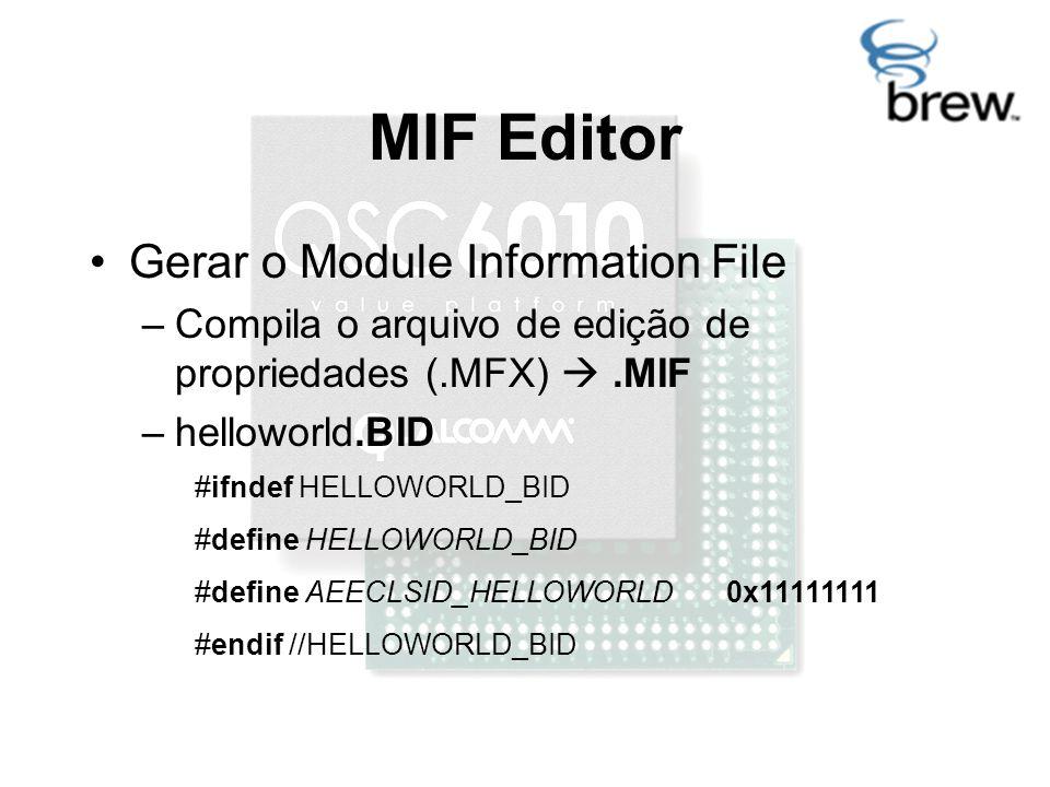 MIF Editor Gerar o Module Information File –Compila o arquivo de edição de propriedades (.MFX) .MIF –helloworld.BID #ifndef HELLOWORLD_BID #define HELLOWORLD_BID #define AEECLSID_HELLOWORLD 0x11111111 #endif //HELLOWORLD_BID