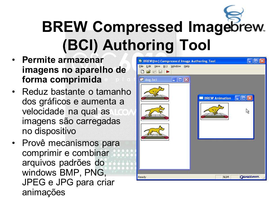 BREW Compressed Image (BCI) Authoring Tool Permite armazenar imagens no aparelho de forma comprimida Reduz bastante o tamanho dos gráficos e aumenta a velocidade na qual as imagens são carregadas no dispositivo Provê mecanismos para comprimir e combinar arquivos padrões do windows BMP, PNG, JPEG e JPG para criar animações