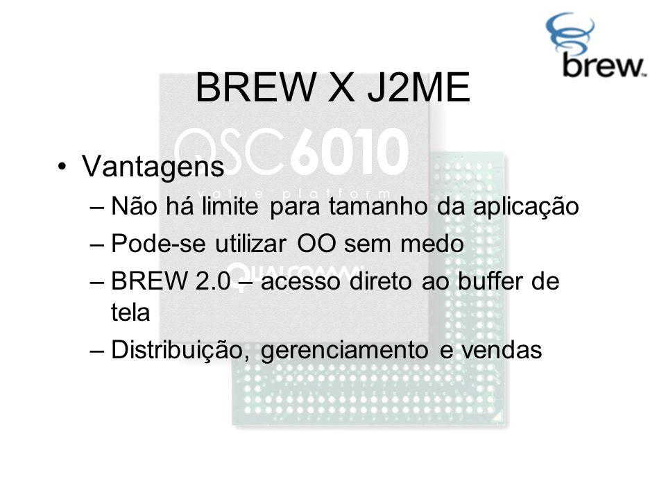 BREW X J2ME Vantagens –Não há limite para tamanho da aplicação –Pode-se utilizar OO sem medo –BREW 2.0 – acesso direto ao buffer de tela –Distribuição, gerenciamento e vendas