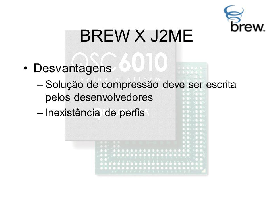 BREW X J2ME Desvantagens –Solução de compressão deve ser escrita pelos desenvolvedores –Inexistência de perfis
