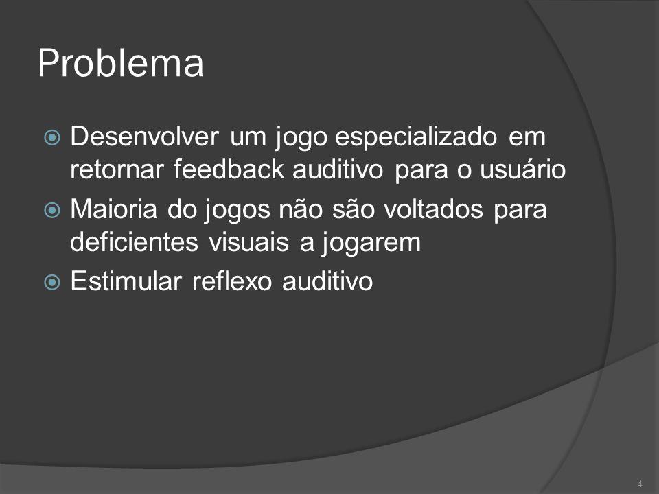 Problema  Desenvolver um jogo especializado em retornar feedback auditivo para o usuário  Maioria do jogos não são voltados para deficientes visuais a jogarem  Estimular reflexo auditivo 4