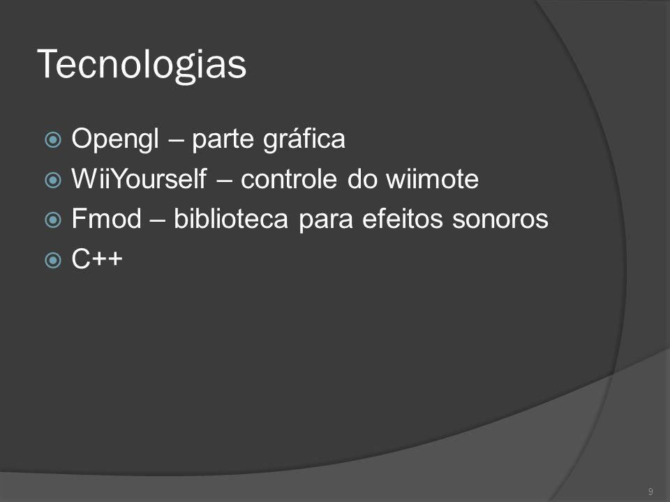 Tecnologias  Opengl – parte gráfica  WiiYourself – controle do wiimote  Fmod – biblioteca para efeitos sonoros  C++ 9