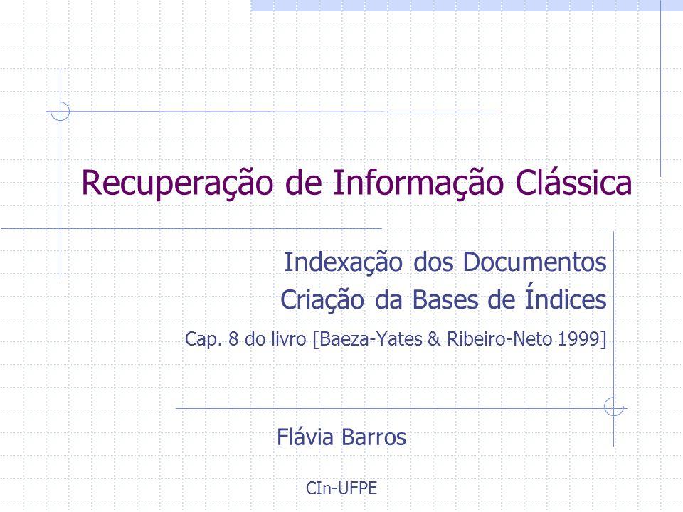 Recuperação de Informação Clássica Indexação dos Documentos Criação da Bases de Índices Cap.