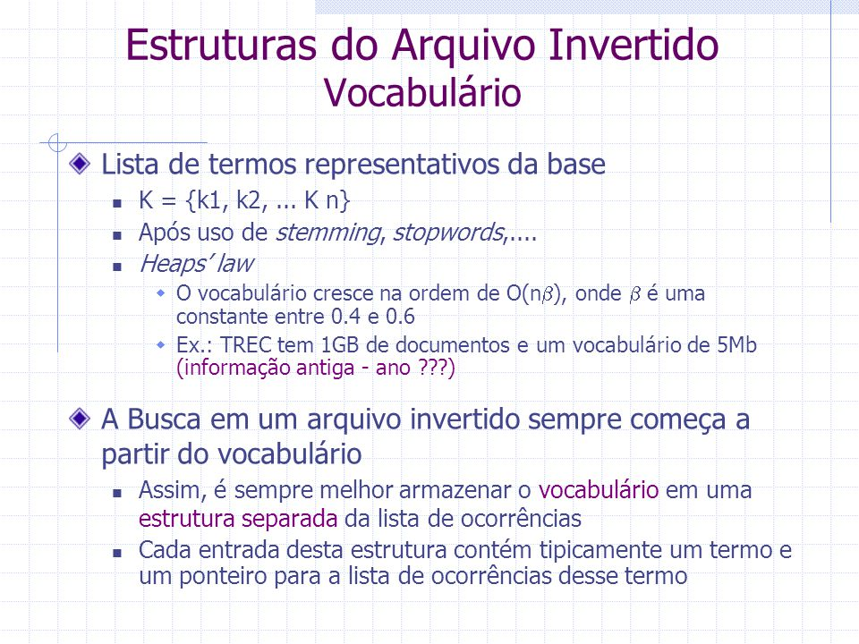 Arquivo Invertido Exemplo com TF-IDF system computer database science D 2, 4 D 5, 2 D 1, 3 D 7, 4 Termos DF 3 2 4 1 D j, tf j Cada ocorrência indica o documento onde o termo aparece e a freqüência do termo no documento - TF      Cada entrada do vocabulário armazena a freqüência do termo na base - DF OcorrênciasVocabulário