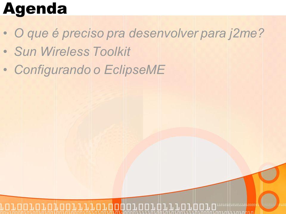 Agenda O que é preciso pra desenvolver para j2me Sun Wireless Toolkit Configurando o EclipseME